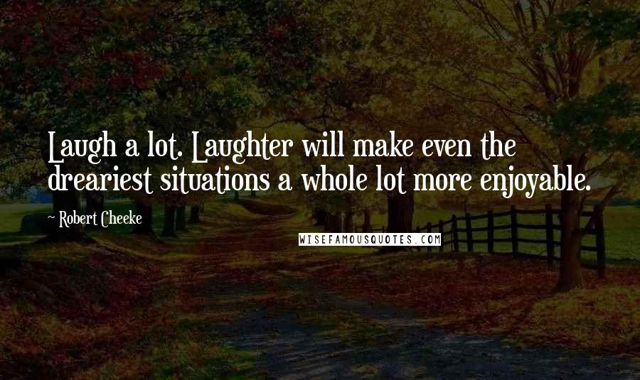 Robert Cheeke quotes: Laugh a lot. Laughter will make even the dreariest situations a whole lot more enjoyable.