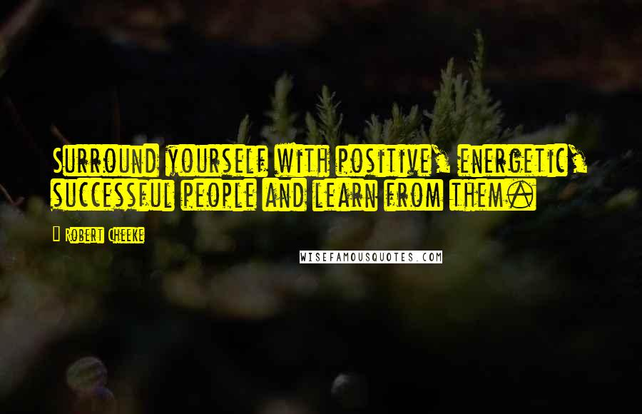Robert Cheeke quotes: Surround yourself with positive, energetic, successful people and learn from them.