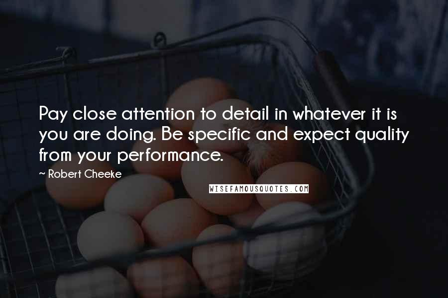 Robert Cheeke quotes: Pay close attention to detail in whatever it is you are doing. Be specific and expect quality from your performance.