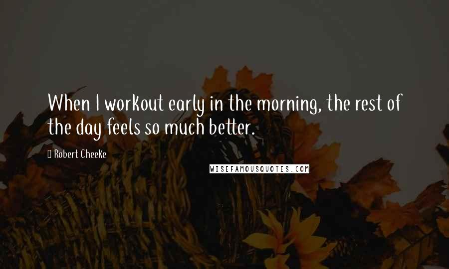 Robert Cheeke quotes: When I workout early in the morning, the rest of the day feels so much better.
