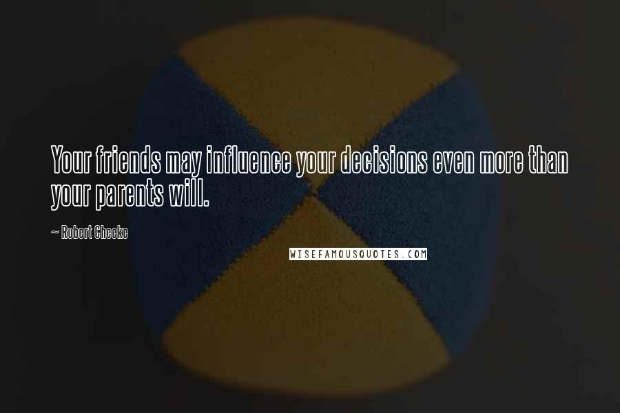 Robert Cheeke quotes: Your friends may influence your decisions even more than your parents will.