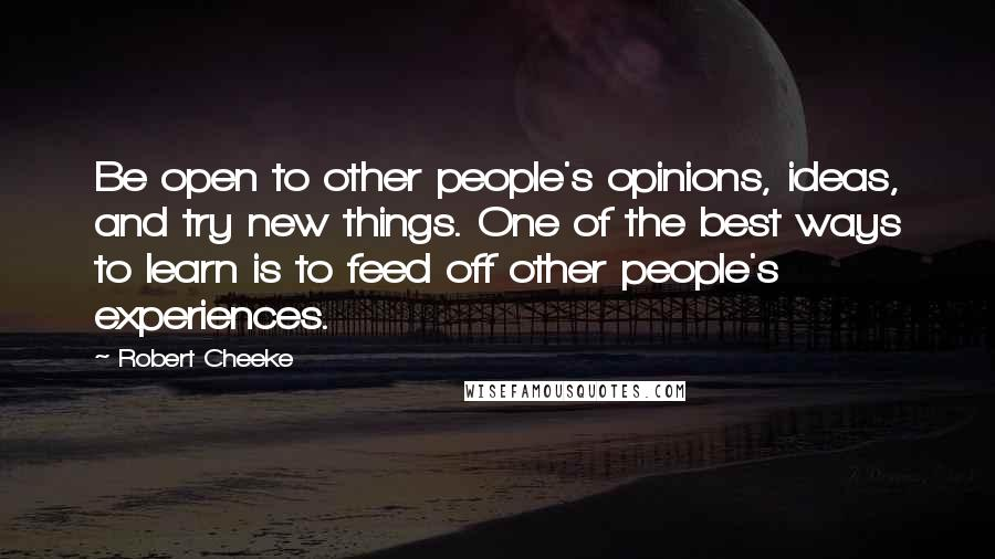 Robert Cheeke quotes: Be open to other people's opinions, ideas, and try new things. One of the best ways to learn is to feed off other people's experiences.