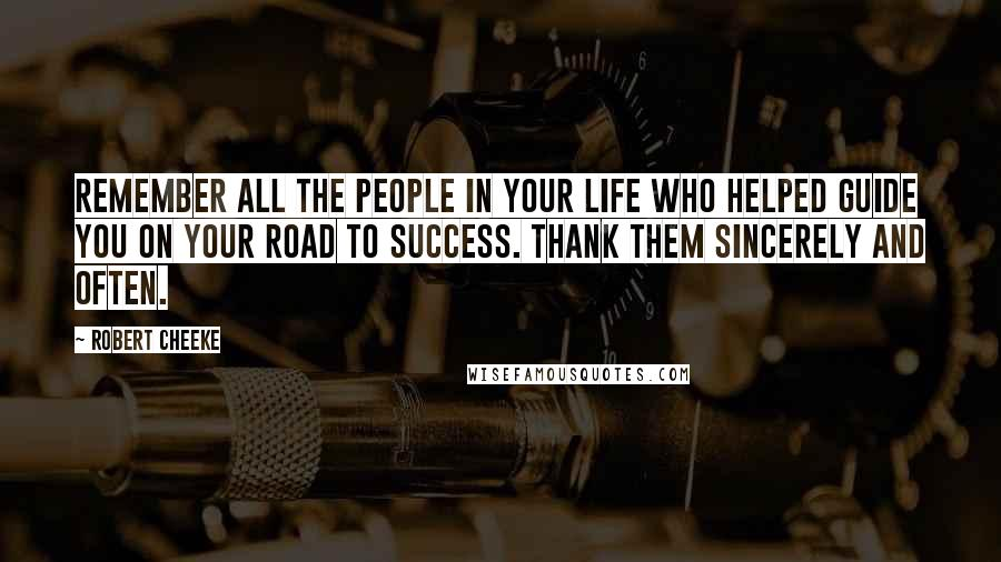 Robert Cheeke quotes: Remember all the people in your life who helped guide you on your road to success. Thank them sincerely and often.