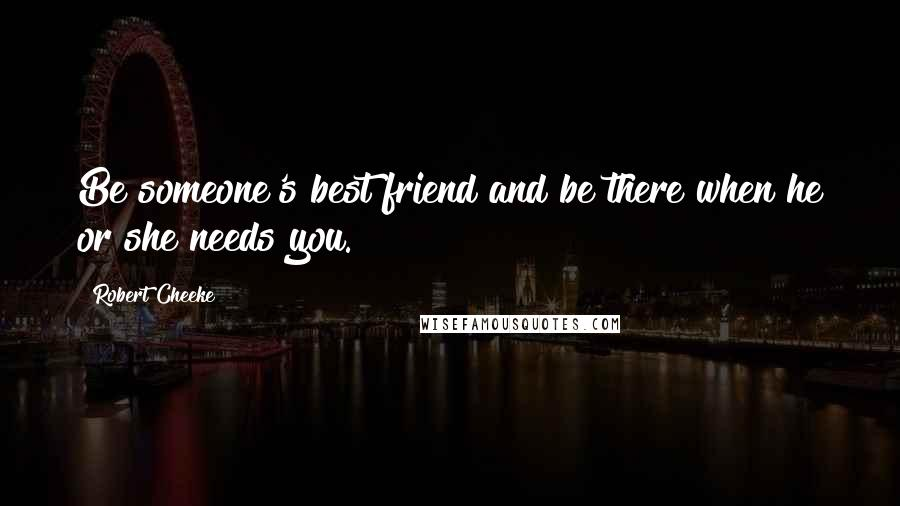 Robert Cheeke quotes: Be someone's best friend and be there when he or she needs you.