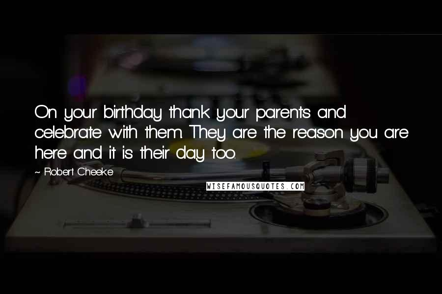 Robert Cheeke quotes: On your birthday thank your parents and celebrate with them. They are the reason you are here and it is their day too.
