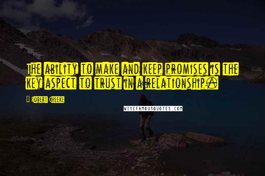 Robert Cheeke quotes: The ability to make and keep promises is the key aspect to trust in a relationship.
