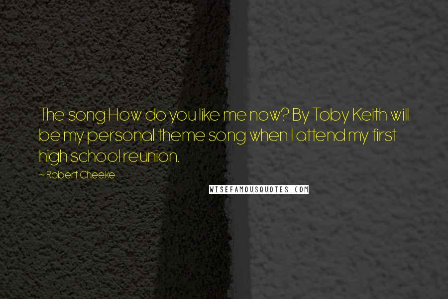 Robert Cheeke quotes: The song How do you like me now? By Toby Keith will be my personal theme song when I attend my first high school reunion.