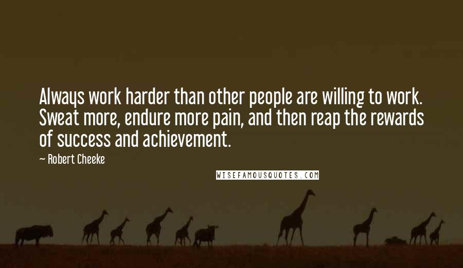 Robert Cheeke quotes: Always work harder than other people are willing to work. Sweat more, endure more pain, and then reap the rewards of success and achievement.