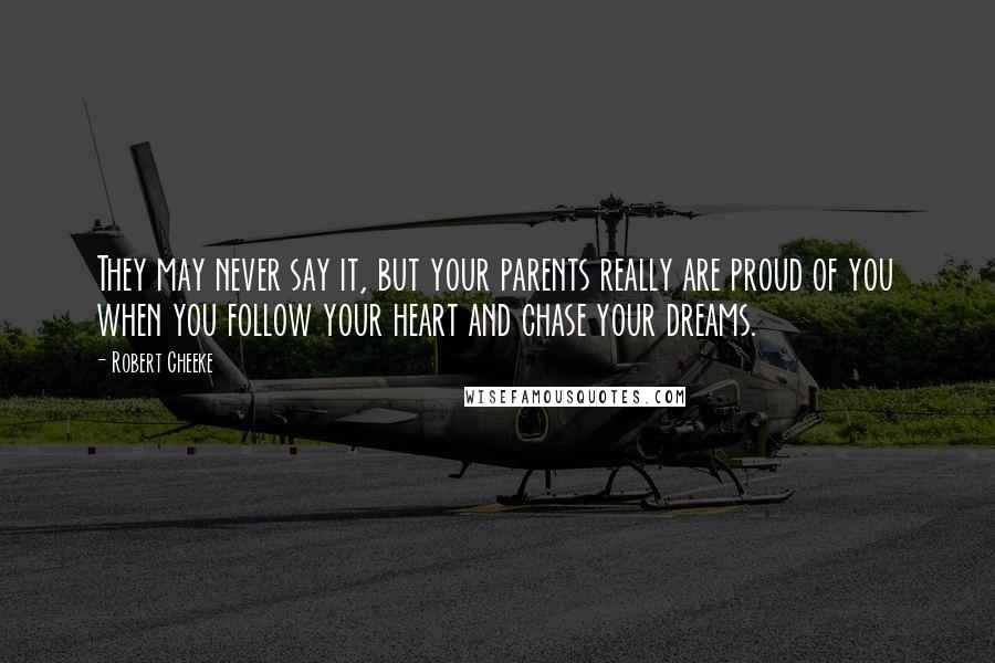Robert Cheeke quotes: They may never say it, but your parents really are proud of you when you follow your heart and chase your dreams.
