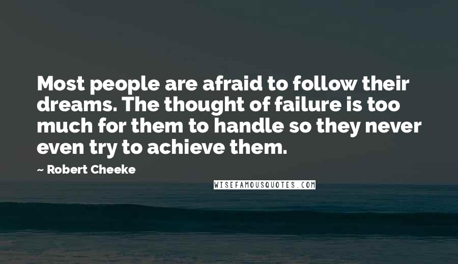 Robert Cheeke quotes: Most people are afraid to follow their dreams. The thought of failure is too much for them to handle so they never even try to achieve them.