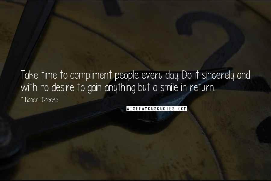 Robert Cheeke quotes: Take time to compliment people every day. Do it sincerely and with no desire to gain anything but a smile in return.