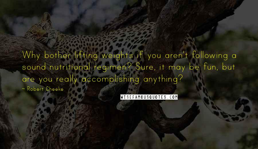 Robert Cheeke quotes: Why bother lifting weights if you aren't following a sound nutritional regimen? Sure, it may be fun, but are you really accomplishing anything?