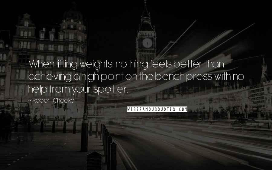 Robert Cheeke quotes: When lifting weights, nothing feels better than achieving a high point on the bench press with no help from your spotter.