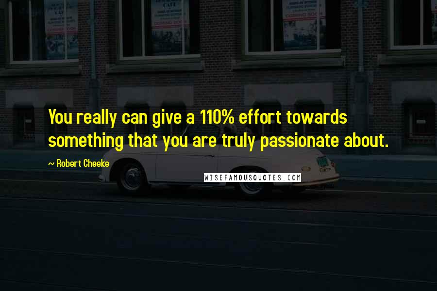 Robert Cheeke quotes: You really can give a 110% effort towards something that you are truly passionate about.