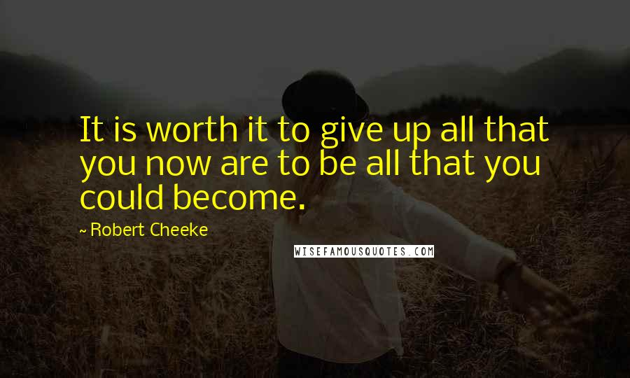 Robert Cheeke quotes: It is worth it to give up all that you now are to be all that you could become.