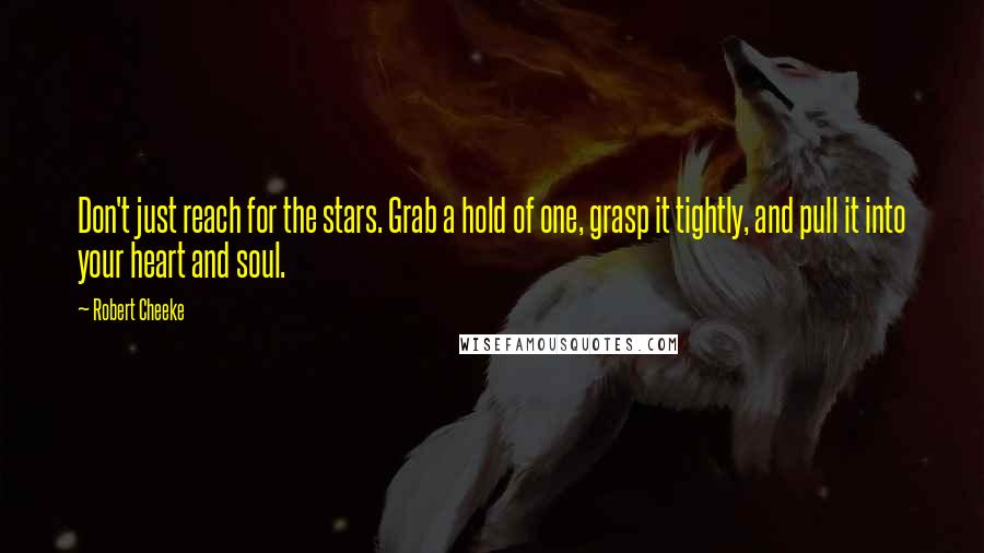 Robert Cheeke quotes: Don't just reach for the stars. Grab a hold of one, grasp it tightly, and pull it into your heart and soul.