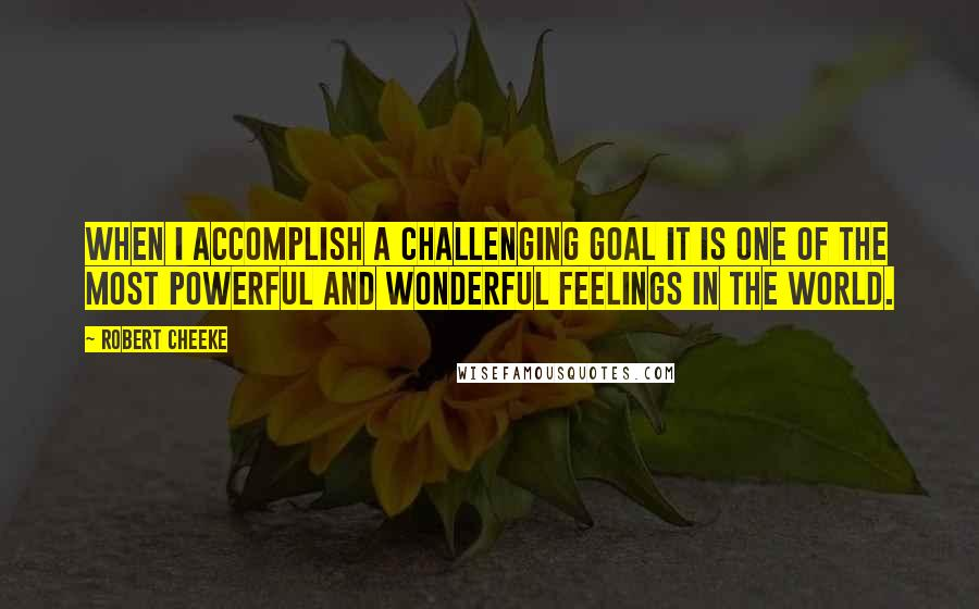 Robert Cheeke quotes: When I accomplish a challenging goal it is one of the most powerful and wonderful feelings in the world.