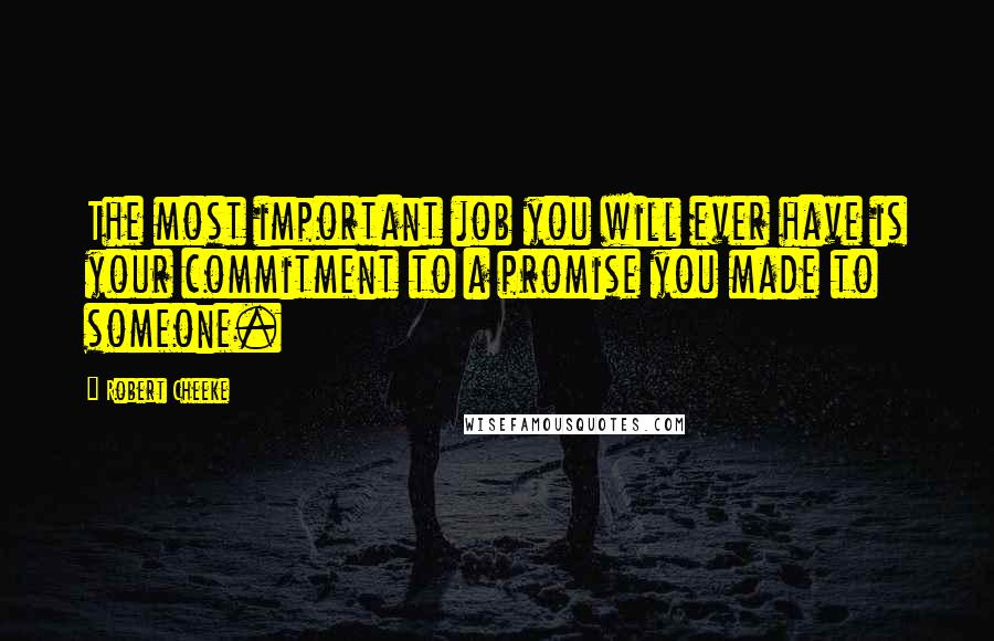 Robert Cheeke quotes: The most important job you will ever have is your commitment to a promise you made to someone.