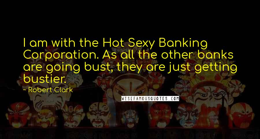 Robert Clark quotes: I am with the Hot Sexy Banking Corporation. As all the other banks are going bust, they are just getting bustier.