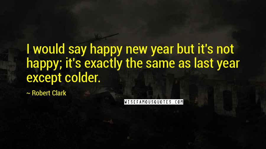 Robert Clark quotes: I would say happy new year but it's not happy; it's exactly the same as last year except colder.
