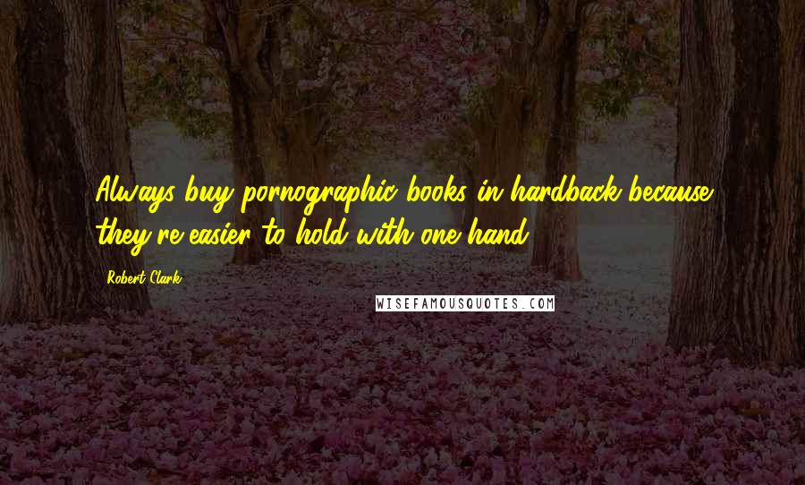 Robert Clark quotes: Always buy pornographic books in hardback because they're easier to hold with one hand.