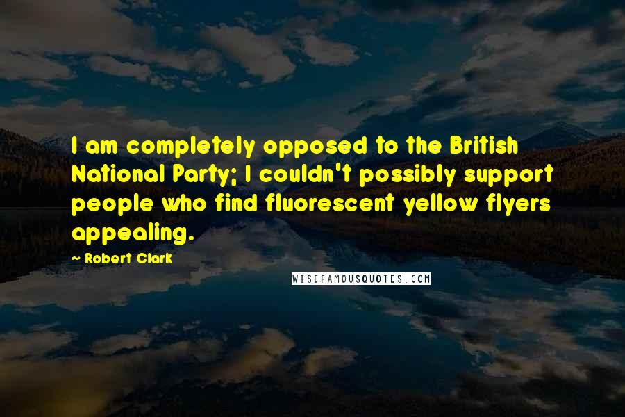 Robert Clark quotes: I am completely opposed to the British National Party; I couldn't possibly support people who find fluorescent yellow flyers appealing.