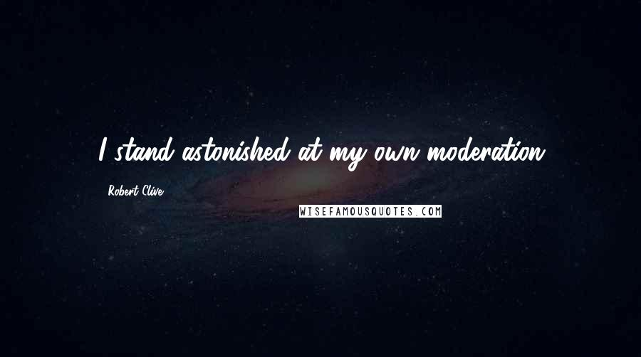 Robert Clive quotes: I stand astonished at my own moderation