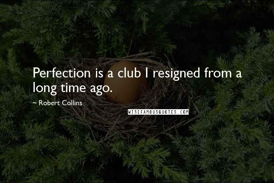 Robert Collins quotes: Perfection is a club I resigned from a long time ago.