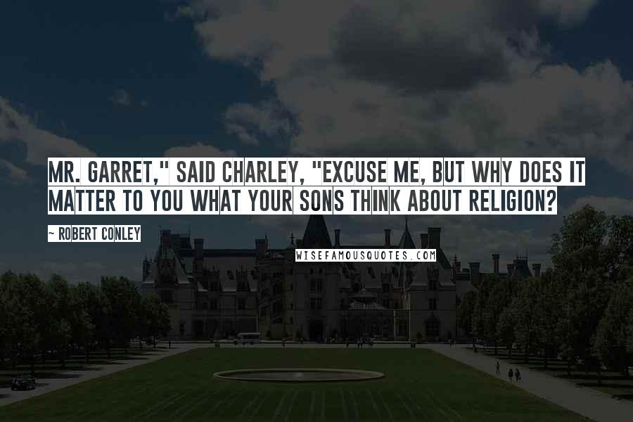 "Robert Conley quotes: Mr. Garret,"" said Charley, ""excuse me, but why does it matter to you what your sons think about religion?"