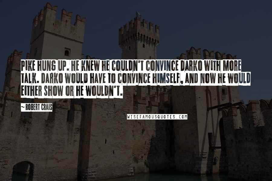 Robert Crais quotes: Pike hung up. He knew he couldn't convince Darko with more talk. Darko would have to convince himself, and now he would either show or he wouldn't.
