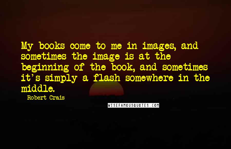 Robert Crais quotes: My books come to me in images, and sometimes the image is at the beginning of the book, and sometimes it's simply a flash somewhere in the middle.