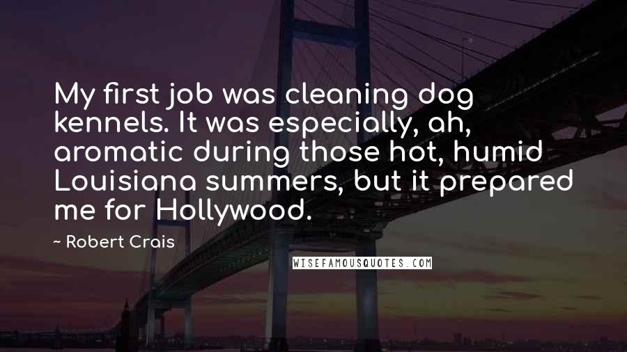 Robert Crais quotes: My first job was cleaning dog kennels. It was especially, ah, aromatic during those hot, humid Louisiana summers, but it prepared me for Hollywood.