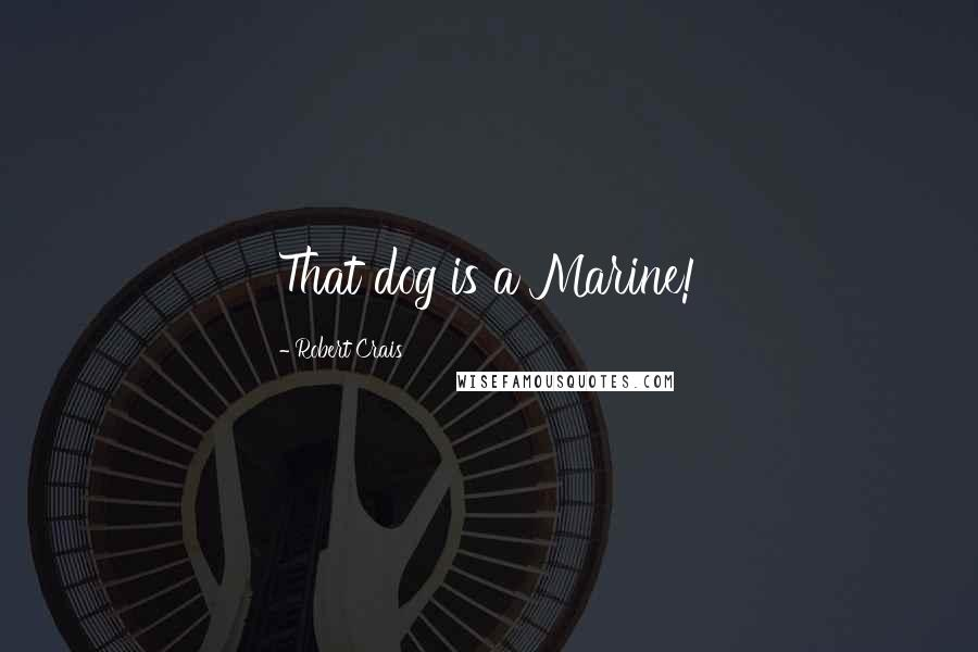 Robert Crais quotes: That dog is a Marine!