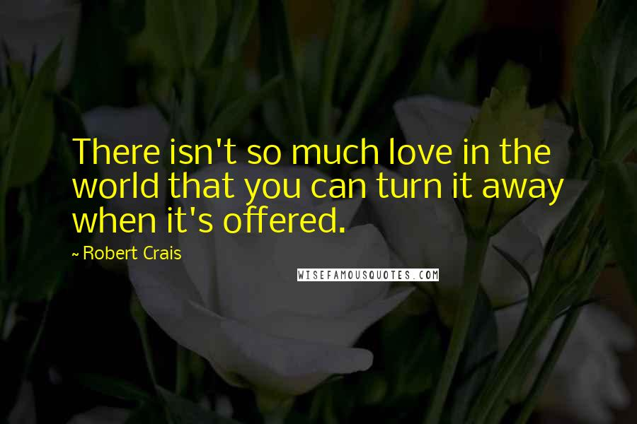 Robert Crais quotes: There isn't so much love in the world that you can turn it away when it's offered.