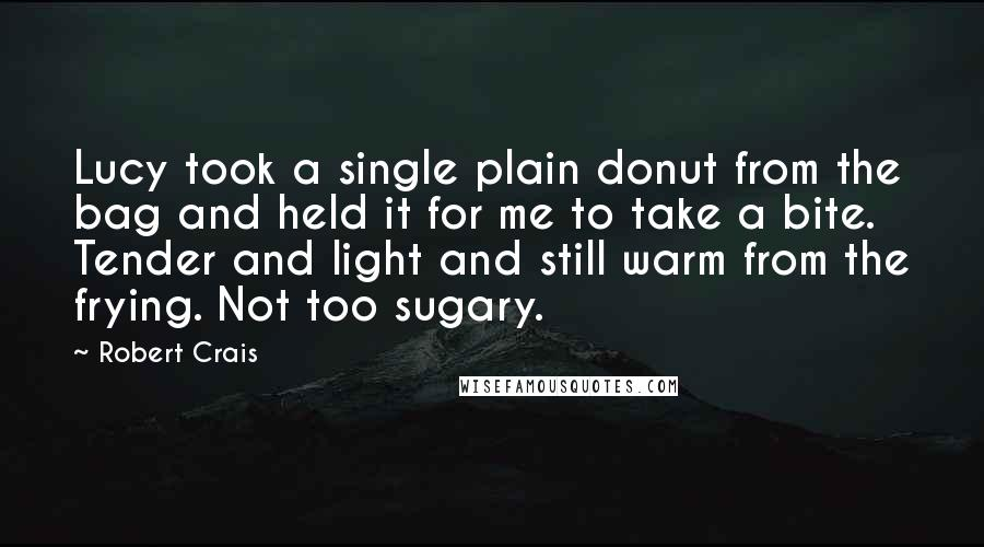 Robert Crais quotes: Lucy took a single plain donut from the bag and held it for me to take a bite. Tender and light and still warm from the frying. Not too sugary.