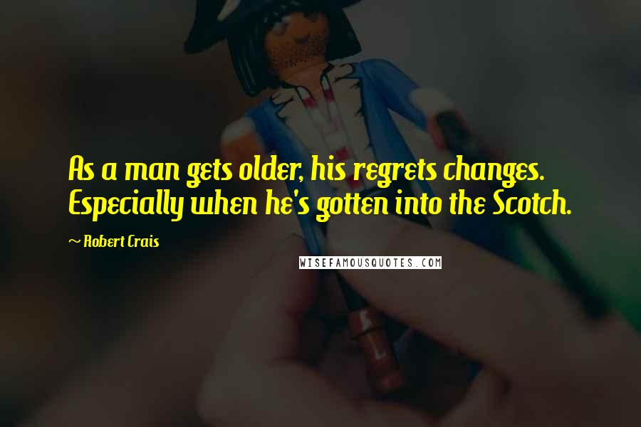 Robert Crais quotes: As a man gets older, his regrets changes. Especially when he's gotten into the Scotch.