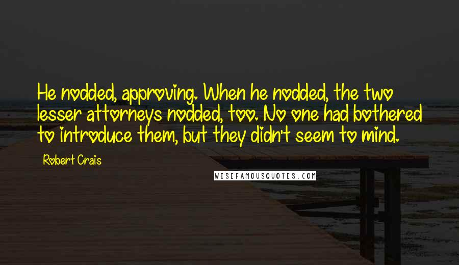 Robert Crais quotes: He nodded, approving. When he nodded, the two lesser attorneys nodded, too. No one had bothered to introduce them, but they didn't seem to mind.