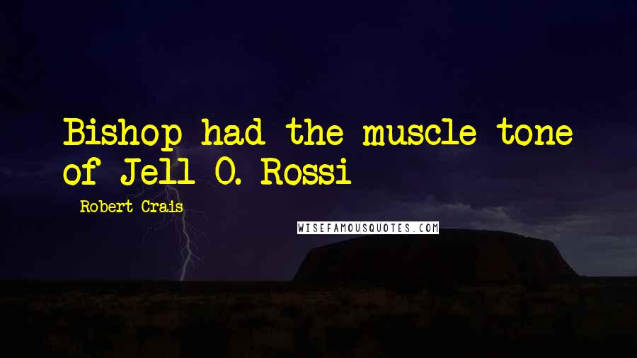 Robert Crais quotes: Bishop had the muscle tone of Jell-O. Rossi