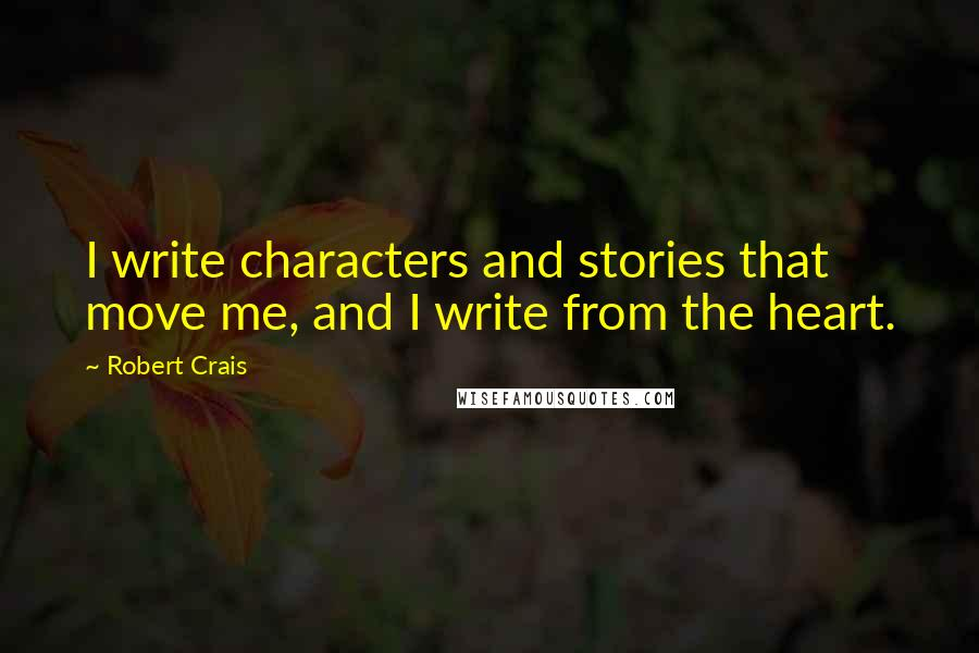 Robert Crais quotes: I write characters and stories that move me, and I write from the heart.