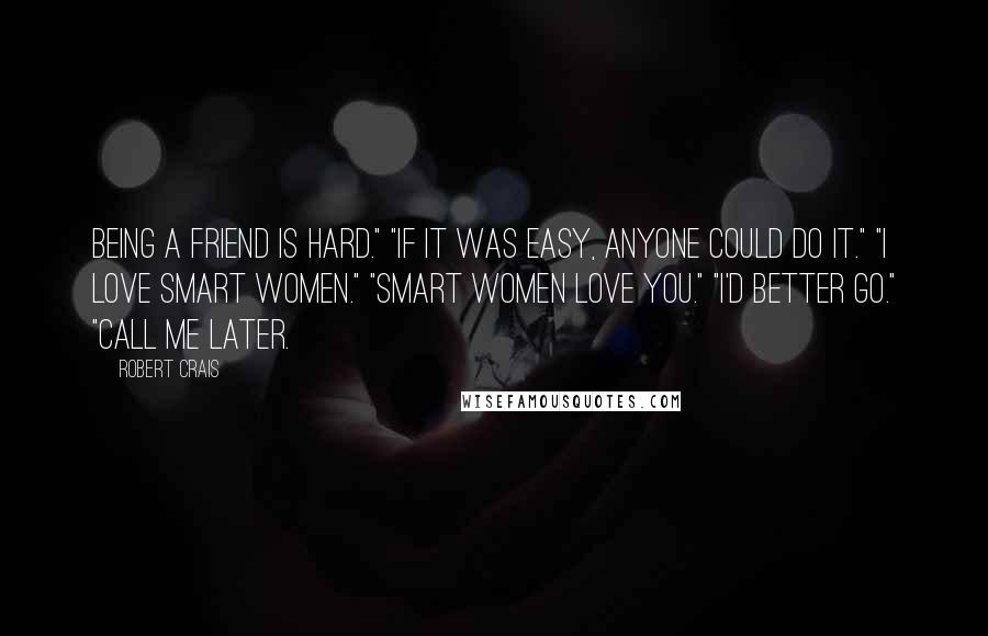 """Robert Crais quotes: Being a friend is hard."""" """"If it was easy, anyone could do it."""" """"I love smart women."""" """"Smart women love you."""" """"I'd better go."""" """"Call me later."""