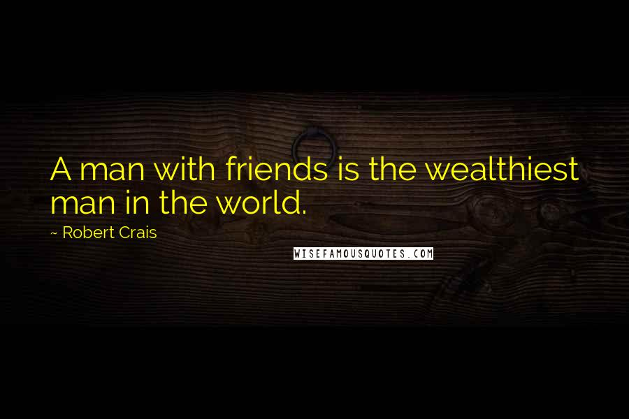 Robert Crais quotes: A man with friends is the wealthiest man in the world.