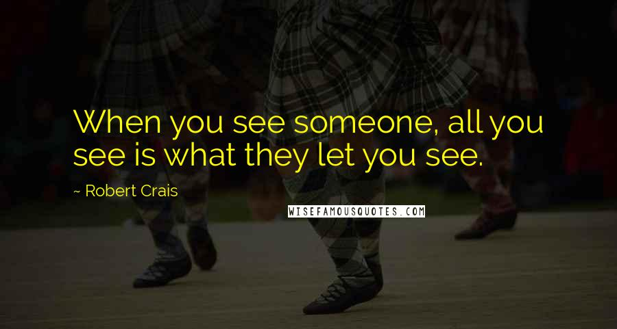 Robert Crais quotes: When you see someone, all you see is what they let you see.