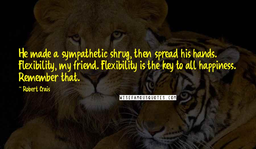 Robert Crais quotes: He made a sympathetic shrug, then spread his hands. Flexibility, my friend. Flexibility is the key to all happiness. Remember that.
