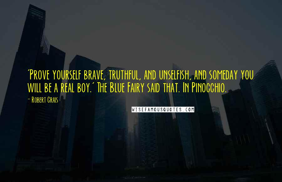Robert Crais quotes: 'Prove yourself brave, truthful, and unselfish, and someday you will be a real boy.' The Blue Fairy said that. In Pinocchio.