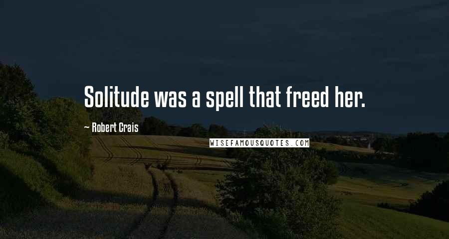 Robert Crais quotes: Solitude was a spell that freed her.