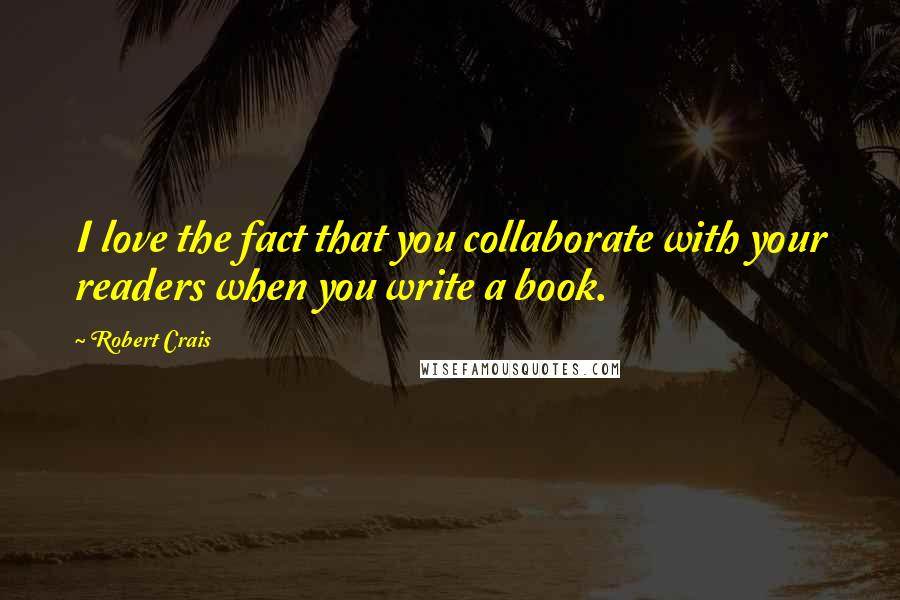 Robert Crais quotes: I love the fact that you collaborate with your readers when you write a book.