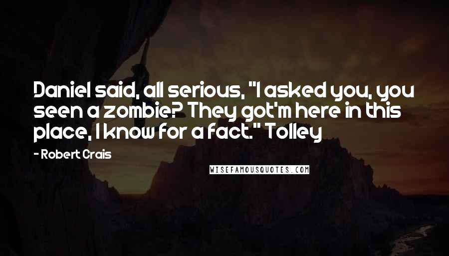 """Robert Crais quotes: Daniel said, all serious, """"I asked you, you seen a zombie? They got'm here in this place, I know for a fact."""" Tolley"""