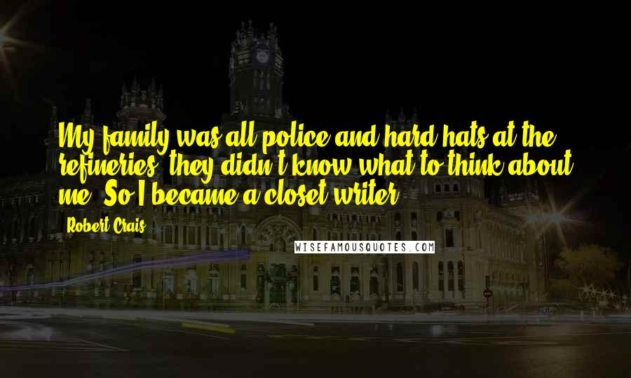 Robert Crais quotes: My family was all police and hard hats at the refineries; they didn't know what to think about me. So I became a closet writer.