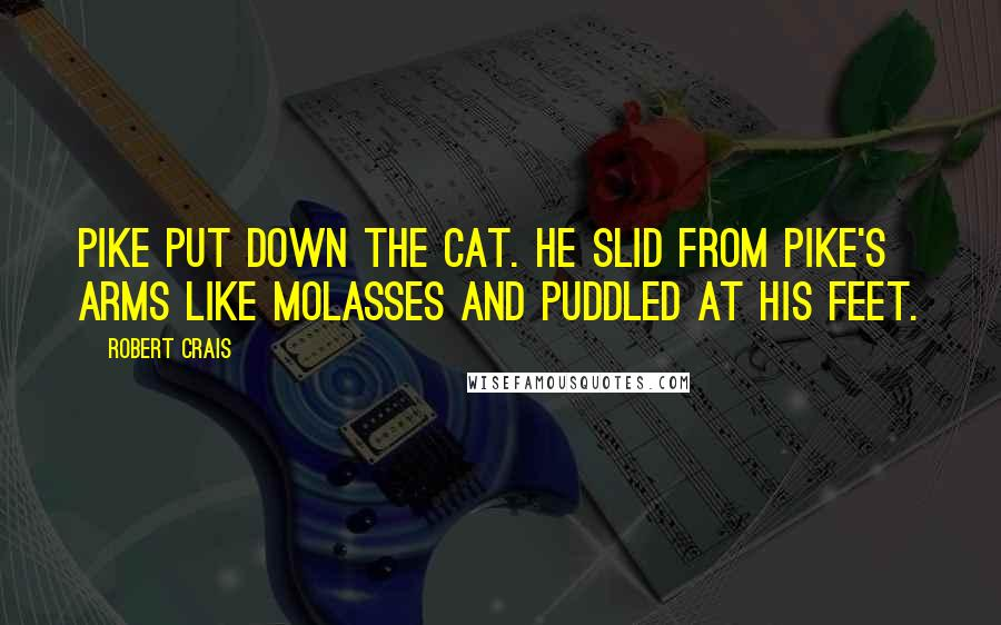 Robert Crais quotes: Pike put down the cat. He slid from Pike's arms like molasses and puddled at his feet.