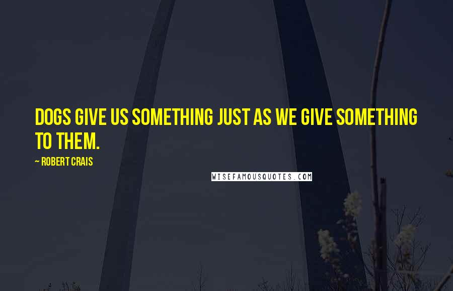 Robert Crais quotes: Dogs give us something just as we give something to them.